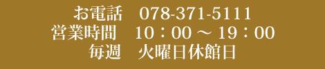 お電話 078-371-5111 営業時間 10:00~19:00 毎週 火曜日休館日